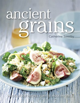 Ancient Grains - Whole-Food Recipes for the Modern Table